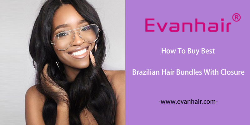 How To Buy Best Brazilian Hair Bundles With Closure