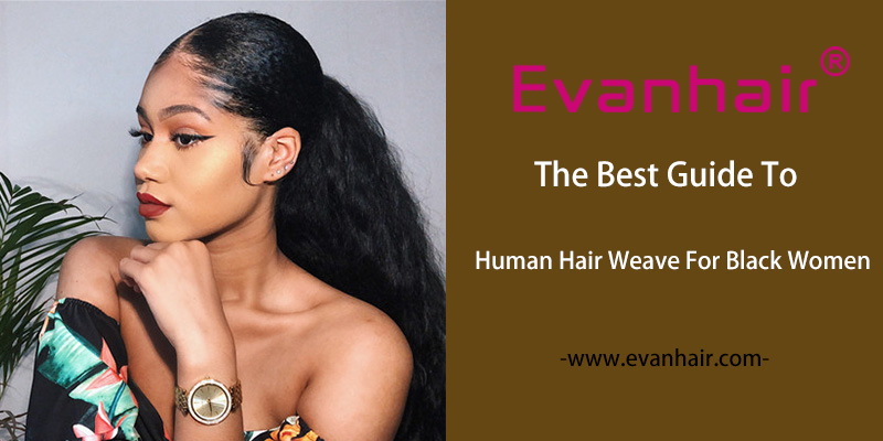 Best Human Hair Weave,Hair Weave,Choose Hair Weave Guide,How to Choose Hair Weave,Why Choose Hair Weave,Hair Weave for Black Women,Best Guide To Hair Weave For Black Women